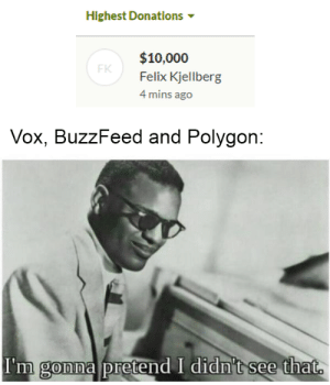Buzzfeed, Amazing, and Felix Kjellberg: Highest Donations  $10,000  FK  Felix Kjellberg  4 mins ago  Vox, BuzzFeed and Polygon:  I'm gonna pretend I didn't see that. It was an amazing stream