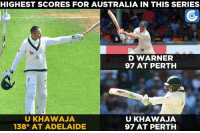 Memes, Australia, and 🤖: HIGHEST SCORES FOR AUSTRALIA IN THIS SERIES  D WARNER  97 AT PERTH  UKHAWAJA  UKHAWAJA  138* AT ADELAIDE  97 AT PERTH Usman Khawaja is unbeaten on 138 at stumps on Day 2.