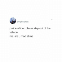 Police, Girl Memes, and Mad: @highkeylost  police officer: please step out of the  vehicle  me: are u mad at me Can't wait till I graduate