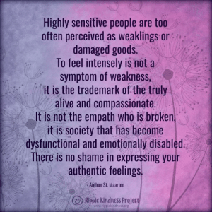 Alive, Memes, and Kindness: Highly sensitive people are too  often perceived as weaklings or  damaged goods.  To feel intensely is nota  symptom of weakness  it is the trademark of the truly  alive and compassionate.  It is not the empath who is broken  it is society that has become  dysfunctional and emotionally disabled  There is no shame in expressing your  authentic feelings.  Anthon St. Maarten  www.ripplekindness.org Ripple Kindness Project <3