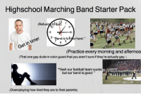 """Color Guard: Highschool Marching Band Starter Paclk  12 2  0  2  8 """"Band is fu  ut hard.""""  7  5  Get in time!  (Practice every morning and afternoo  (That one gay dude in color guard that you aren't sure if they're actually gay.)  Yeah our football team suckS  but our band is good.""""  (Downplaying how tired they are to their parents)"""