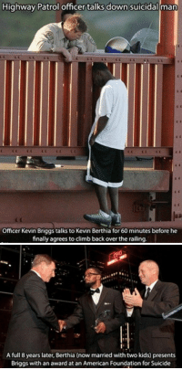 Life works in mysterious ways https://t.co/J2oHmiybVx: Highway Patrol officer talks down suicidal man  Officer Kevin Briggs talks to Kevin Berthia for 60 minutes before he  finally agrees to climb back over the railing.   A full 8 years later, Berthia (now married with two kids) presents  Briggs with an award at an American Foundation for Suicide Life works in mysterious ways https://t.co/J2oHmiybVx