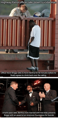 <p>I found this on r/mademesmile, i thought it belonged here too!</p>: Highway Patrol officer talks down suicidall man  Officer Kevin Briggs talks to Kevin Berthia for 60 minutes before he  finally agreesto climb back over the railing  A full 8 years later, Berthia (now married with two kids) presents  Briggs with an award at an American Foundation for Suicide <p>I found this on r/mademesmile, i thought it belonged here too!</p>