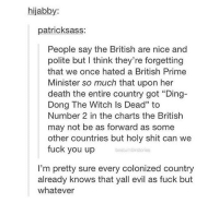 "ding dong the witch is dead: hijabby:  patricksass:  People say the British are nice and  polite but I think they're forgetting  that we once hated a British Prime  Minister so much that upon her  death the entire country got ""Ding-  Dong The Witch Is Dead"" to  Number 2 in the charts the British  may not be as forward as some  other countries but holy shit can we  fuck you up  bestumblrstories  I'm pretty sure every colonized country  already knows that yall evil as fuck but  whatever"