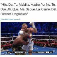 "Mayweather, Memes, and Spanish: ""Hijo. De. Tu. Maldita. Madre. Yo. No. Te  Dije. Ati. Que. Me. Saque. La. Carne. Del  Freezer. Degraciao  Translate from Spanish  MAYWEATHER 2:32 3012 McGREGOR 😂😂😂 MexicansProblemas"