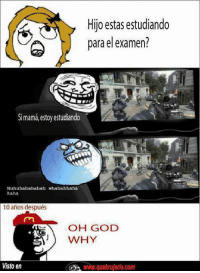 Memes, 🤖, and Oh God Why: Hijo estas estudiando  para el examen?  Simama, estoy estudiando  Muhuhahahahah whahahhaha  haha  10 anos después  OH GOD  WHY  Visto en Lamentable