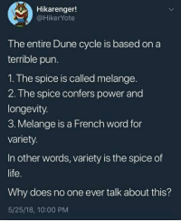 Dune: Hikarenger!  @HikerYote  The entire Dune cycle is based on a  terrible pun.  1. The spice is called melange.  2. The spice confers power and  longevity.  3. Melange is a French word for  variety  In other words, variety is the spice of  life  Why does no one ever talk about this?  5/25/18, 10:00 PM