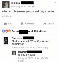 Homeless, Memes, and Rude: Hikiana  Thursday at 23:39 B  why don't homeless people just buy a house  40 Shares  Like  Comment  Share  and 170 others  Aaron  Charnce  That's rude asf. What if you were  homeless?  Friday at 00:11 Like r 38 Reply  Hikiana  id buy a house  Friday at 00:13 Like  134  Reply Like Your Tumblr Dealer