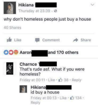 Friday, Homeless, and Memes: Hikiana  Thursday at 23:39  why don't homeless people just buy a house  40 Shares  It Like  Comment  A Share  oo Aaro  and 170 others  Charnce  That's rude asf. What if you were  homeless?  Friday at 00:11 Like 38 Reply  Hikiana  id buy a house  Friday at 00:13 Like 134  Reply I can't even.