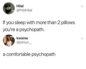 Just 2 😂 at least 4 — IM THE HECKIN PSYCHOPATH LOL: Hilal  @FtblHilal  If you sleep with more than 2 pillows  you're a psychopath  kwame  @johlyn  a comfortable psychopath Just 2 😂 at least 4 — IM THE HECKIN PSYCHOPATH LOL