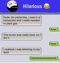 Be Like, Dude, and Meme: Hilarious  Dude. So yesterday, I was in a  restaurant and I really needed  to pass gas.  And.  The music was really loud, so l  did it  And  I realized I was listening to my  Ipod.  HAHAHAHAHAHAHA Twitter: BLB247 Snapchat : BELIKEBRO.COM belikebro sarcasm meme Follow @be.like.bro