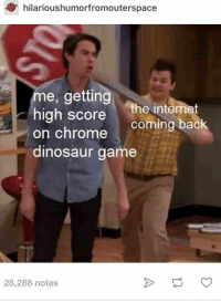 Chrome, Dinosaur, and Internet: hilarioushumorfromouterspace  me, getting  igh score the inte  on chrome  dinosaur game  the internet  coming back  28,288 notes
