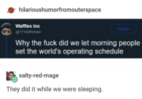 Being Salty, Fuck, and Schedule: hilarioushumorfromouterspace  Waffles Inc  @TFWaffleman  Why the fuck did we let morning people  set the world's operating schedule  salty-red-mage  They did it while we were sleeping Those bastards