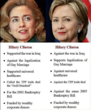 "thedrewbydoo:  pocblog:  ace-pervert: s3diya:  okayzara:  lagonegirl:    #WhichHillary is trending    I'm so glad people are starting to see through her  I'm not for Hilary but people can grow and change their minds  didnt she support the TPP deal less than a year ago?   : Hilary Clinton  Hilary Clinton  . Against the war in Iraq  . Supports legalization of  Supported the war in Iraq  Against the legalization'  Gay Marriage  .Against universal  of Gay Marriage  Supported universal  healthcare  healthcare  Called the TPP trade deal  the ""Gold Standard  For the 2001 Bankruptcy Against the same 2005  Against the TPP trade deal  .  Bill  Bankruptey Bill  . Funded by wealthy  corporate donors  . Funded by wealthy  corporate donors thedrewbydoo:  pocblog:  ace-pervert: s3diya:  okayzara:  lagonegirl:    #WhichHillary is trending    I'm so glad people are starting to see through her  I'm not for Hilary but people can grow and change their minds  didnt she support the TPP deal less than a year ago?"