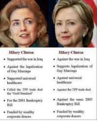 """gold standard: Hilary Clinton  Supported the war in Iraq  Against the legalization  of Gay Marriage  Supported universal  healthcare  Called the TPP trade deal  the """"Gold Standard  For the 2001 Bankruptcy  Bill  Funded by wealthy  corporate donors  Hilary Clinton  Against the war in Iraq  Supports legalization of  Gay Marriage  Against universal  healthcare  Against the TPP trade deal  Against the same 2005  Bankruptcy Bill  Funded by wealthy  corporate donors"""