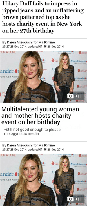 Birthday, New York, and Target: Hilary Duff fails to impress in  ripped jeans and an unflattering  brown patterned top as she  hosts charity event in New York  on her 27th birthday  By Karen Mizoguchi for MailOnline  23:27 28 Sep 2014, updated 01:55 29 Sep 2014  OR A CURE  İbn  Martell Foundati  T.J  undation  and AID5 Resear  tión  Founlatide  MU  Il Foundati  1  I O   Multitalented young woman  and mother hosts charity  event on her birthday  -still not good enough to please  misogynistic media  By Karen Mizoguchi for MailOnline  23:27 28 Sep 2014, updated 01:55 29 Sep 2014  FOR A CURE  Martell Foundati  OR A  E TJ  undatio  and AID5 Resear  tion  MU  Fİ  I O actionables:  I did a thing.