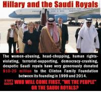 """despot: Hillary and the Saudi Royals  e UNITED STATES OF AMER  The women-abusing, head-chopping, human rights-  violating, terrorist-supporting, democracy-crushing,  despotic Saudi royals have very generously donated  $10-25 million  to the Clinton Family Foundation  between its founding in 1999 and 2014.  IF SHES  WHO WILL COME FIRST, WE THE PEOPLE""""  ELECTED  OR THE SAUDI ROYALS"""