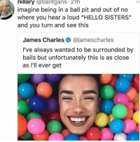 """""""but theyre loser-dick-goobers"""" -tyler, the creator.--also this makes me laugh: hillary @bantgans 21h  imagine being in a ball pit and out of no  where you hear a loud """"HELLO SISTERS""""  and you turn and see this  James Charles@jamescharles  I've always wanted to be surrounded by  balls but unfortunately this is as close  as I'll ever get """"but theyre loser-dick-goobers"""" -tyler, the creator.--also this makes me laugh"""