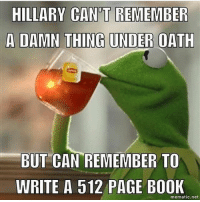---------- 🇺🇸Follow our pages! 🇺🇸 @drunkamerica @ragingpatriots 👻Snapchat ===> DrunkAmerica👻 ---------- conservative republican maga presidentrump makeamericagreatagain nobama trumptrain trump2017 saturdaysarefortheboys merica usa military supportourtroops thinblueline backtheblue liberallogic: HILLARY CAN'T REMEMBER  BUT CAN REMEMBER TO  WRITE A 512 PAGE BO0K  mematic.net ---------- 🇺🇸Follow our pages! 🇺🇸 @drunkamerica @ragingpatriots 👻Snapchat ===> DrunkAmerica👻 ---------- conservative republican maga presidentrump makeamericagreatagain nobama trumptrain trump2017 saturdaysarefortheboys merica usa military supportourtroops thinblueline backtheblue liberallogic
