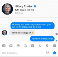 Hillary Clinton, Memes, and Presidential Election: Hillary Clinton  10M people like this  Politician  10:00 PM  Hi hillary! just wanna say that you ran a good  run for the presidential elections  Thanks for you support  Now back to the kitchen  33  Write a message... ~Drei xD