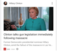 """Bitch, Bodies , and cnn.com: Hillary Clinton  Clinton talks gun legislation immediately  following massacre  Former Democratic presidential nominee Hillary  Clinton, amid the fallout of the massacre in Las Ve..  cnn now <p><a href=""""http://friendly-neighborhood-patriarch.tumblr.com/post/165977410652/libertarirynn-well-that-didnt-take-long"""" class=""""tumblr_blog"""">friendly-neighborhood-patriarch</a>:</p>  <blockquote><p><a href=""""https://libertarirynn.tumblr.com/post/165977359839/well-that-didnt-take-long"""" class=""""tumblr_blog"""">libertarirynn</a>:</p>  <blockquote><p>Well that didn't take long.</p></blockquote>  <figure class=""""tmblr-full"""" data-orig-height=""""284"""" data-orig-width=""""500"""" data-tumblr-attribution=""""giphygiff:A8ztuzB-HcCSI5E1nLW7Jg:Z6qXVm22qt1kV""""><img src=""""https://78.media.tumblr.com/8112727175f26d9b323e9003e83602d9/tumblr_o3ji4eM6Kc1tlmx1vo1_500.gif"""" data-orig-height=""""284"""" data-orig-width=""""500""""/></figure></blockquote>  <blockquote>&ldquo;The crowd fled at the sound of gunshots. Imagine the deaths if the shooter had a silencer, which the NRA wants to make easier to get,&rdquo; she tweeted Monday morning.&ldquo;</blockquote> BITCH. The bodies aren&rsquo;t even cold yet. We we don&rsquo;t even know how many are dead total and you want to talk about how many more could hypothetically be dead if some unrelated bill was passed? That has absolutely nothing to do with a guy who took illegal weapons and fired them into a crowd."""
