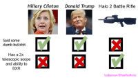 The choice is clear. Happy Election Day!: Hillary Clinton  Donald Trump Halo 2 Battle Rifle  Said some  dumb bullshit  Has a 2x  telescopic scope  and ability to  BXR  facebook.com/OfficialHaloMemes The choice is clear. Happy Election Day!