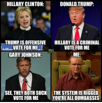 For some hard anti-globalist truth in this rigged election  Checkout theindependentmedia.org  Danish: HILLARY CLINTON:  DONALD TRUMP:  TRUMPIS OFFENSIVE  HILLARY ISACRIMINAL  VOTE FOR ME  VOTE FOR ME  killa  GARY JOHNSON  ME  SEE, THEY BOTH SUCK THE SYSTEMIS RIGGED  VOTE FOR ME  YOURE ALL DUMBASSES For some hard anti-globalist truth in this rigged election  Checkout theindependentmedia.org  Danish