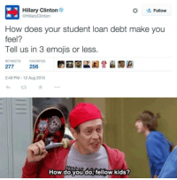 I hate when corporations or older people try to relate to younger millennials.: Hillary Clinton  Follow  eHillaryClinton  How does your student loan debt make you  feel?  Tell us in 3 emojis or less  RETWEETS FAVORITES  277  256  2:49 PM 12 Aug 2015  How do you do fellow kids? I hate when corporations or older people try to relate to younger millennials.
