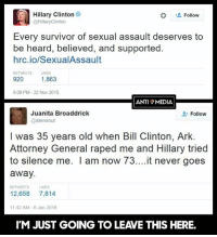 Bill Clinton, Hillary Clinton, and Memes: Hillary Clinton  Follow  @Hillary Clinton  Every survivor of sexual assault deserves to  be heard, believed, and supported.  hrc.io/SexualAssault  RETWEETS LIKES  920 1,863  8:09 PM 22 Nov 2015  ANTI MEDIA  Juanita Broaddrick  Follow  atensnut  I was 35 years old when Bill Clinton, Ark.  Attorney General raped me and Hillary tried  to silence me. I am now It never goes  away.  RETI MEETS UKES  12.658  7,814  11:42 AM 6 Jan 2016  IM JUST GOING TO LEAVE THIS HERE. (GC)