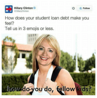 """Am I so out of touch...? No, it's the children who are wrong."": Hillary Clinton  Follow  @Hillary Clinton  How does your student loan debt make you  feel?  Tell us in 3 emojis or less.  how do  you do, fellow kids? ""Am I so out of touch...? No, it's the children who are wrong."""