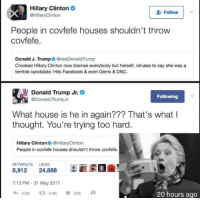 Covfefe: Hillary Clinton  Follow  @Hillary Clinton  People in covfefe houses shouldn't throw  covfefe  Donald J. Trump  O@realDonald Trump  Crooked Hillary Clinton now blames everybody but herself, refuses to say she was a  terrible candidate. Hits Facebook & even Dems & DNC.  Donald Trump Jr.  Following  @Donald JTrumpJr  What house is he in again??? That's what I  thought. You're trying too hard.  Hillary Clinton  @HillaryClinton  People in covfefe houses shouldn't throw covfefe.  RETWEETS LIKES  8,912 24,888  7:13 PM 31 May 2017  20 hours ago