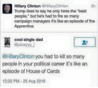 "Ha! Shots fired ~L: Hillary Clinton @Hillary Clinton  3h  Trump likes to say he only hires the ""best  people,"" but he's had to fire so many  campaign managers it's like an episode of the  Apprentice.  cool single dad  ajuiceyyy.  @Hillary Clinton you had to kill so many  people in your political career it's like an  episode of House of Cards  12:32 PM 25 Aug 2016 Ha! Shots fired ~L"