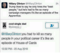 "She should just stay off Twitter. Actually she should be in jail. ~ GATSBY: Hillary Clinton @Hillary Clinton  3h  Trump likes to say he only hires the ""best  people,"" but he's had to fire so many  campaign managers it's like an episode of the  Apprentice.  cool single dad  @juiceyyy  @Hillary Clinton you had to kill so many  people in your political career it's like an  episode of House of Cards  12:32 PM 25 Aug 2016 She should just stay off Twitter. Actually she should be in jail. ~ GATSBY"