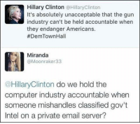 Best of 2016! #HellNoHillary: Hillary Clinton @Hillary Clinton  It's absolutely unacceptable that the gun  industry can't be held accountable when  they endanger Americans.  #DemTown Hall  Miranda  @Moonraker 33  @HillaryClinton do we hold the  computer industry accountable when  someone mishandles classified gov't  Intel on a private email server? Best of 2016! #HellNoHillary