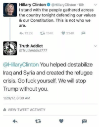 "Hillary Clinton, Omg, and Tumblr: Hillary Clinton@HillaryClinton 10h  I stand with the people gathered across  the country tonight defending our values  & our Constitution. This is not who we  are.  13.2K 114K 334K  Truth Addict  @TruthAddict777  @HillaryClinton You helped destabilize  Iraq and Syria and created the refugee  crisis. Go fuck yourself. We will stop  Trump without you.  1/29/17, 8:30 AM  VIEW TWEET ACTIVITY  13 <p><a href=""http://diarrheaworldstarhiphop.tumblr.com/post/156693130383/antillles-tsunderrorism-and-libya-and"" class=""tumblr_blog"">diarrheaworldstarhiphop</a>:</p><blockquote> <p><a href=""http://xwing.space/post/156634280185/and-libya"" class=""tumblr_blog"">antillles</a>:</p> <blockquote> <p><a href=""http://tsunderrorism.tumblr.com/post/156633711660/and-libya"" class=""tumblr_blog"">tsunderrorism</a>:</p> <blockquote><p>and Libya</p></blockquote> <p>and Guatemala</p> <p>and Honduras</p> </blockquote> <p>omg</p> <p>YES</p> <p>GOOD<br/></p> </blockquote>  <p>Get dragged</p>"