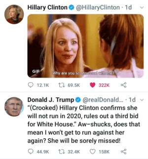 "Gif, Hillary Clinton, and Reddit: Hillary Clinton@HillaryClinton 1dv  GIF  Why are you so obsossE  with me?  Donald J. Trump@realDonald.... 1d  ""(Crooked) Hillary Clinton confirms she  will not run in 2020, rules out a third bid  for White House."" Aw-shucks, does that  mean I won't get to run against her  again? She will be sorely missed!  44.9K32.4K 158K Why are you so obsessed with me?"