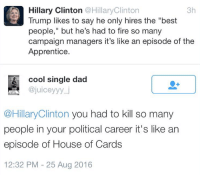 """Dad, Fire, and Hillary Clinton: Hillary Clinton @Hillaryclinton  3h  Trump likes to say he only hires the """"best  people,"""" but he's had to fire so many  campaign managers it's like an episode of the  Apprentice.  at cool single dad  ajuiceyyy j  Hillary Clinton  you had to kill so many  people in your political career it's like an  episode of House of Cards  12:32 PM 25 Aug 2016 ~ Ginger  Rowdy Conservatives"""