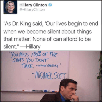 "Anaconda, Hillary Clinton, and Clinton: Hillary Clinton  @HillaryClinton  ""As Dr. King said, 'Our lives begin to end  when we become silent about things  that matter' None of can afford to be  silent.""-Hillary  . you truss 100% oF THE  SHOTS You DON'T"