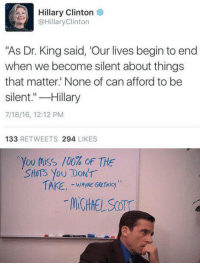 "Hillary Clinton: Hillary Clinton  @HillaryClinton  ""As Dr. King said, 'Our lives begin to end  when we become silent about things  that matter. None of can afford to be  silent.""-Hillary  7/18/16, 12:12 PM  133 RETWEETS 294 LIKES  ,you toss /00% oF THE  SHoTS You DONT  WAYNE GRCTEKy"