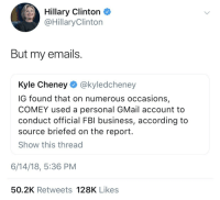 "Hillary Clinton, Mood, and Smell: Hillary Clinton  @HillaryClinton  But my emails  Kyle Cheney @kyledcheney  IG found that on numerous occasions  COMEY used a personal GMail account to  conduct official FBl business, according to  source briefed on the report  Show this thread  6/14/18, 5:36 PM  50.2K Retweets 128K Likes <p><a href=""http://reneehartblog.tumblr.com/post/174901500448/untexting-a-mood-this-is-real-djjdksbdjskbdks"" class=""tumblr_blog"">reneehartblog</a>:</p><blockquote> <p><a href=""http://untexting.tumblr.com/post/174896489831/a-mood"" class=""tumblr_blog"">untexting</a>:</p>  <blockquote><p>a mood</p></blockquote>  <p>This is real djjdksbdjskbdks</p> </blockquote> <p>you both fucked up, but I do smell the irony</p>"