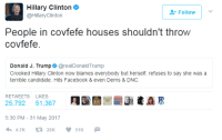 "Facebook, Hillary Clinton, and Http: Hillary Clinton  @HillaryClinton  Followv  People in covfefe houses shouldn't throw  covfefe.  Donald J. Trump @realDonaldTrump  Crooked Hillary Clinton now blames everybody but herself, refuses to say she was a  terrible candidate. Hits Facebook & even Dems & DNC.  RETWEETS LIKES  25,792 51,367 91써  5:30 PM -31 May 2017 <p>Covfefe is hitting a all time low. via /r/MemeEconomy <a href=""http://ift.tt/2sg0hSQ"">http://ift.tt/2sg0hSQ</a></p>"
