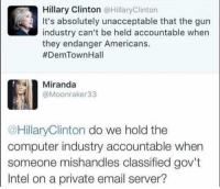 Birthday, Hillary Clinton, and Memes: Hillary Clinton @HillaryClinton  It's absolutely unacceptable that the gun  industry can't be held accountable when  they endanger Americans.  #DemTownHall  Miranda  @Moonraker33  @HillaryClinton do we hold the  computer industry accountable when  someone mishandles classified gov't  Intel on a private email server? Happy Birthday, Hill-Dog