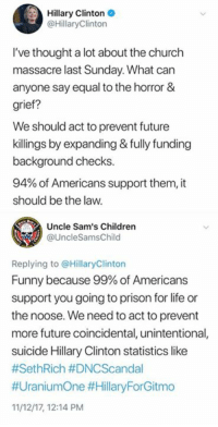 Children, Church, and Funny: Hillary Clinton  @HillaryClinton  I've thought a lot about the church  massacre last Sunday. What can  anyone say equal to the horror &  grief?  We should act to prevent future  killings by expanding & fully funding  background checks.  94% of Americans support them, it  should be the law.  Uncle Sam's Children  @UncleSamsChild  Replying to @HillaryClinton  Funny because 99% of Americans  support you going to prison for life or  the noose. We need to act to prevent  more future coincidental, unintentional,  suicide Hillary Clinton statistics like  #SethRich #DNCScandal  #UraniumOne #HillaryForGitmo  11/12/17, 12:14 PM We should prevent another Hillary Clinton suicide