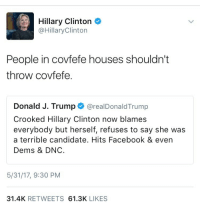 Facebook, Fucking, and Hillary Clinton: Hillary Clinton  @HillaryClinton  People in covfefe houses shouldn't  throw covfefe.  Donald J. Trump@realDonaldTrump  Crooked Hillary Clinton now blames  everybody but herself, refuses to say she was  a terrible candidate. Hits Facebook & even  Dems & DNC.  5/31/17, 9:30 PM  31.4K RETWEETS 61.3K LIKES kaligay:  witchywaterstone:  weavemama:  weavemama:WAT IS HAPPENING THIS TWEET IS REAL AND AMERICAN POLITICS ARE AN ACTUAL SHITSHOW RIGHT NOW AND IDK IF I SHOULD LOVE IT OR HATE IT   Jesus fucking CHRIST  SHE REALLY FUCKIN LET HIM HAVE IT THO