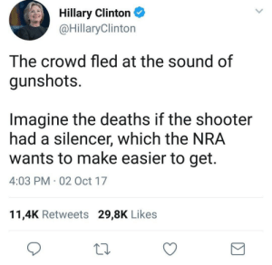 "libertarirynn:  Imagine what would happen if you knew what the hell you were talking about before opening your dusty porthole of a mouth.  Only idiots who get the entirety of their firearms knowledge from video games think there's any such thing as a ""silencer"" in the sense of literally making gunshots quiet. The word is suppressor.: Hillary Clinton  @HillaryClinton  The crowd fled at the sound of  gunshots.  Imagine the deaths if the shooter  had a silencer, which the NRA  wants to make easier to get.  4:03 PM 02 Oct 17  11,4K Retweets 29,8K Likes libertarirynn:  Imagine what would happen if you knew what the hell you were talking about before opening your dusty porthole of a mouth.  Only idiots who get the entirety of their firearms knowledge from video games think there's any such thing as a ""silencer"" in the sense of literally making gunshots quiet. The word is suppressor."