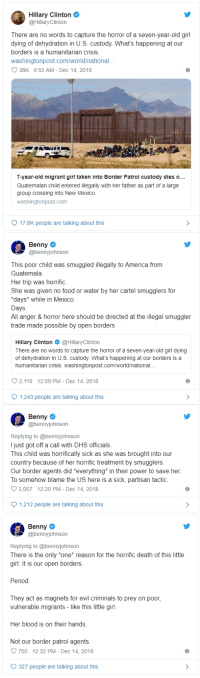 """America, Fail, and Food: Hillary Clinton  @HillaryClinton  There are no words to capture the horror of a seven-year-old girl  dying of dehydration in U.S. custody. What's happening at our  borders is a humanitarian crisis  washingtonpost.com/world/national  O 38K 9:53 AM - Dec 14, 2018  35  7-year-old migrant girl taken into Border Patrol custody dies o..  Guatemalan child entered illegally with her father as part of a large  group crossing into New Mexico  washingtonpost.com  17.8K people are talking about this  Benny  @bennyjohnson  This poor child was smuggled illegally to America from  Guatemala  Her trip was horrific.  She was given no food or water by her cartel smugglers for  days* while in Mexico  Days  All anger & horror here should be directed at the illegal smuggler  trade made possible by open borders  Hillary Clinton@HillaryClinton  There are no words to capture the horror of a seven-year-old girl dying  of dehydration in U.S. custody. What's happening at our borders is a  humanitarian crisis. washingtonpost.com/world/national...  2,119 12:09 PM- Dec 14,2018  1,243 people are talking about this  Benny  @bennyjohnson  Replying to @bennyjohnson  I just got off a call with DHS officials  This child was horrifically sick as she was brought into our  country because of her horrific treatment by smugglers  Our border agents did *everything* in their power to save her  To somehow blame the US here is a sick, partisan tactic.  2.007  12:20 PM-Dec 14, 2018  1,212 people are talking about this  Benny  @bennyjohnson  Replying to @bennyjohnson  There is the only """"one* reason for the horrific death of this little  girl: It is our open borders  Period  They act as magnets for evil criminals to prey on poor,  vulnerable migrants - like this little girl  Her blood is on their hands  Not our border patrol agents  750 12:32 PM - Dec 14, 2018  327 people are talking about this"""