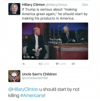 "America, Children, and Friends: Hillary Clinton @HillaryClintorn  32m  If Trump is serious about ""making  America great again,"" he should start by  making his products in America  The Trump  Clothing Line  0:26 ilı  1,212 2,419  Uncle Sam's Children  @UncleSamsChild  1775  @HillaryClinton u should start by not  killing MEANWHILE HILLARY GETS BURN IN TWITTER Follow Twitter.Com-UncleSamsChild TAG all your friends to follow @unclesamsmisguidedchildren UncleSamsMisguidedChildren USMCNation USMC SecondAmendment Constitutionalist Veteran Capitalist HillaryForPrison CrookedHillary HillaryForGitmo WikiLeaks Trump2016 MakeAmericaGreatAgain NeverHillary HillaryForPrison2016 Veteran News Politics Conservative Constitution"