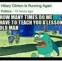 Hillary Clinton, How Many Times, and Memes: Hillary Clinton Is Running Again  Politico 10 hours ago  HOW MANY TIMES D0 WE  HAVE TO TEACH YOUALESSON  OLD MAN Shit post 😂