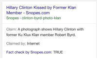 snopes.com: Hillary Clinton Kissed by Former Klan  Member Snopes.com  Snopes clinton-byrd-photo-klan  Claim: A photograph shows Hillary Clinton with  former Ku Klux Klan member Robert Byrd  Claimed by  Internet  Fact check by Snopes.com: TRUE