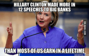 This is how you get money out of politics: HILLARY CLINTON MADE MORE IN  12 SPEECHES TO BIG BANKS  THAN MOSTOFUS EARN IN AILIFETIME  MEMEFULCOM This is how you get money out of politics